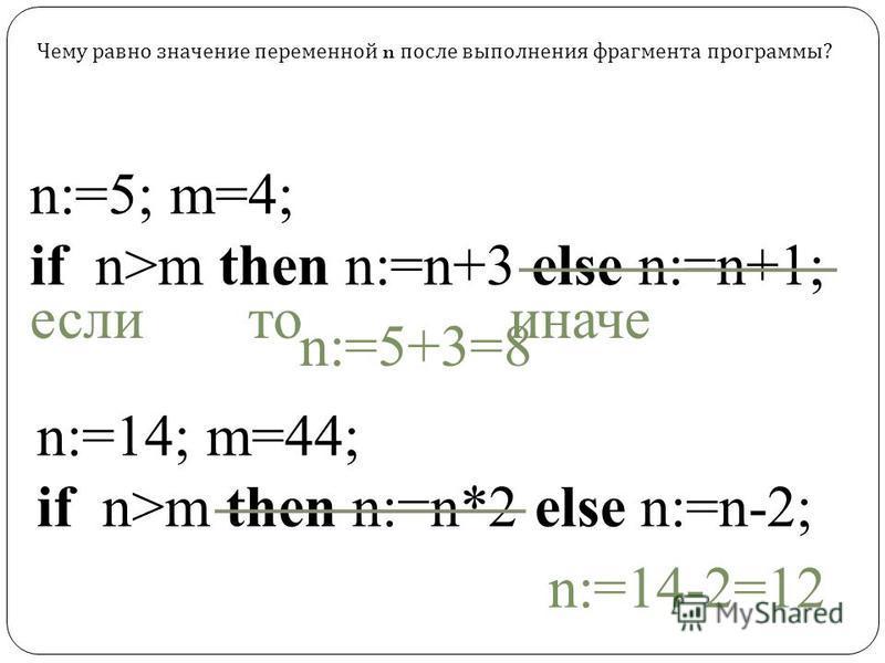 n:=5; m=4; if n>m then n:=n+3 else n:=n+1; n:=14; m=44; if n>m then n:=n*2 else n:=n-2; Чему равно значение переменной n после выполнения фрагмента программы? n:=5+3=8 n:=14-2=12 если то иначе
