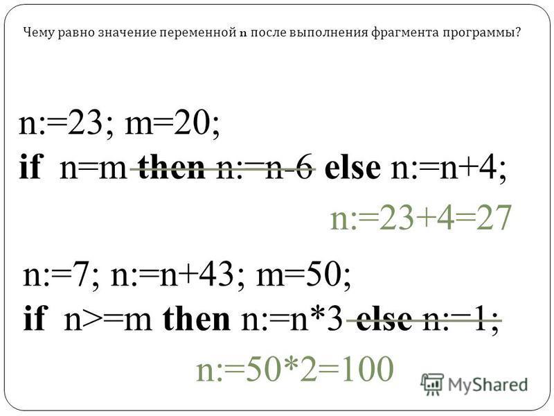 n:=23; m=20; if n=m then n:=n-6 else n:=n+4; n:=7; n:=n+43; m=50; if n>=m then n:=n*3 else n:=1; Чему равно значение переменной n после выполнения фрагмента программы? n:=23+4=27 n:=50*2=100
