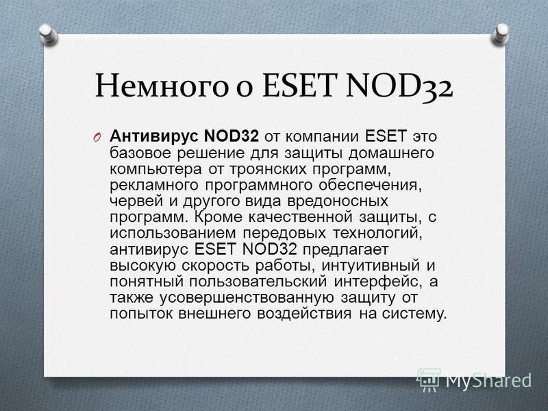 Немного о ESET NOD32 O Антивирус NOD32 от компании ESET это базовое решение для защиты домашнего компьютера от троянских программ, рекламного программного обеспечения, червей и другого вида вредоносных программ. Кроме качественной защиты, с использов