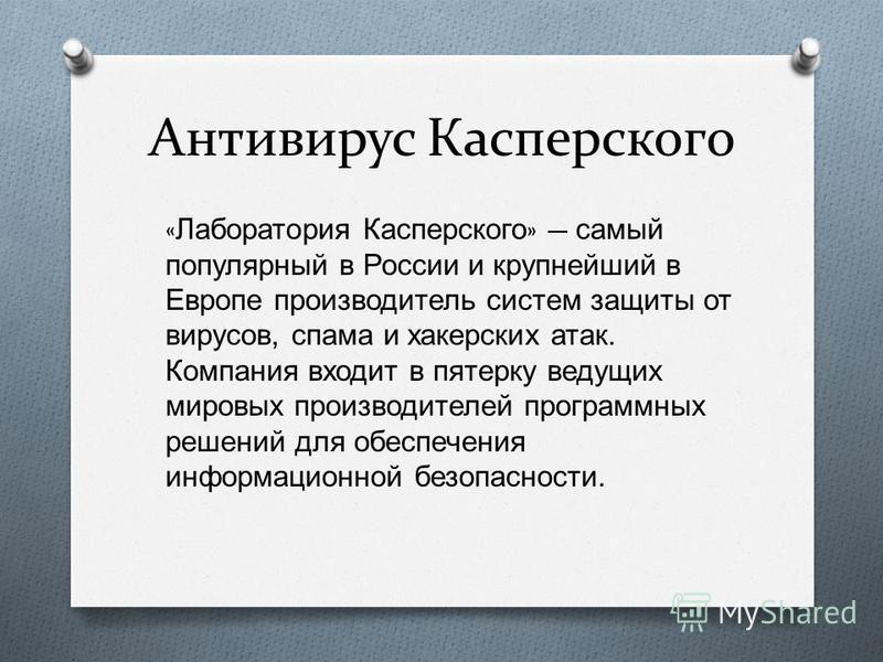 « Лаборатория Касперского » самый популярный в России и крупнейший в Европе производитель систем защиты от вирусов, спама и хакерских атак. Компания входит в пятерку ведущих мировых производителей программных решений для обеспечения информационной бе
