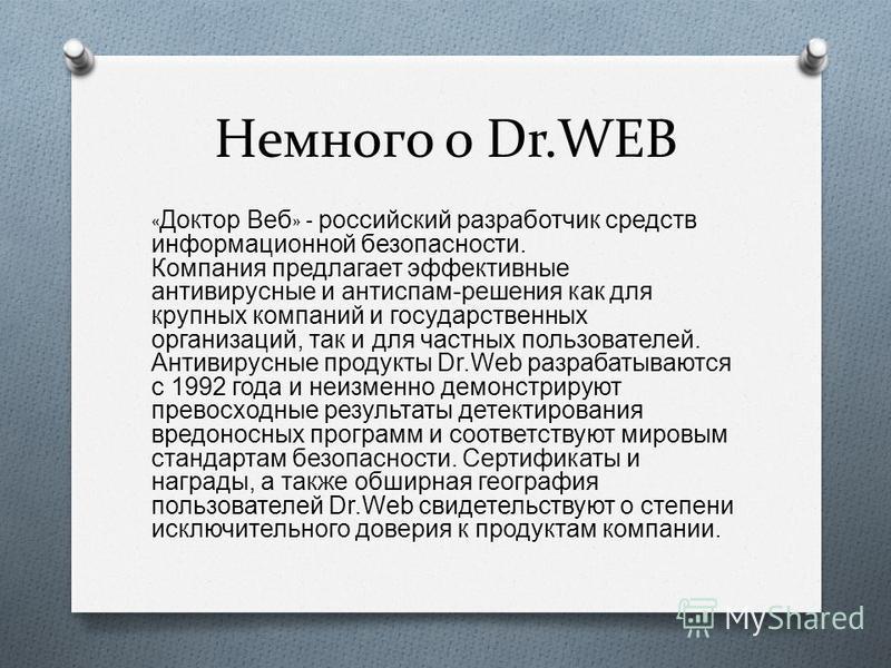 Немного о Dr.WEB « Доктор Веб » - российский разработчик средств информационной безопасности. Компания предлагает эффективные антивирусные и антиспам - решения как для крупных компаний и государственных организаций, так и для частных пользователей. А