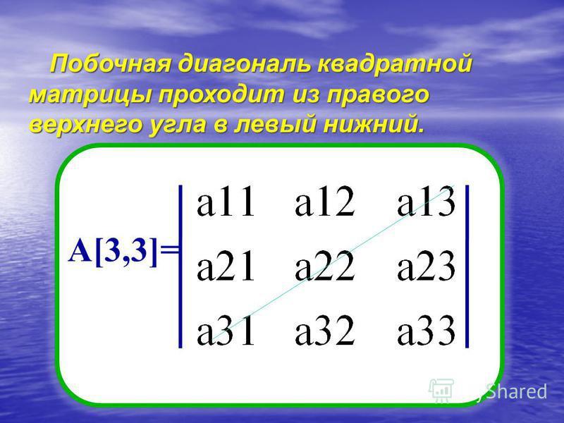 Побочная диагональ квадратной матрицы проходит из правого верхнего угла в левый нижний. А[3,3]=