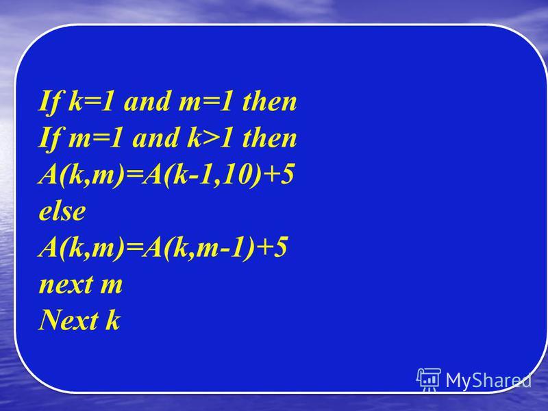 If k=1 and m=1 then If m=1 and k>1 then A(k,m)=A(k-1,10)+5 else A(k,m)=A(k,m-1)+5 next m Next k If k=1 and m=1 then If m=1 and k>1 then A(k,m)=A(k-1,10)+5 else A(k,m)=A(k,m-1)+5 next m Next k