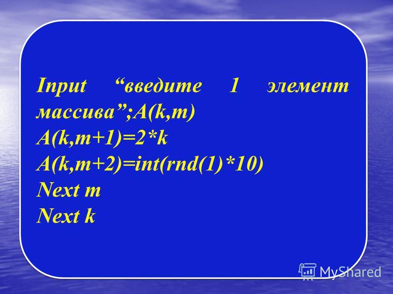 Input введите 1 элемент массива;A(k,m) A(k,m+1)=2*k A(k,m+2)=int(rnd(1)*10) Next m Next k Input введите 1 элемент массива;A(k,m) A(k,m+1)=2*k A(k,m+2)=int(rnd(1)*10) Next m Next k