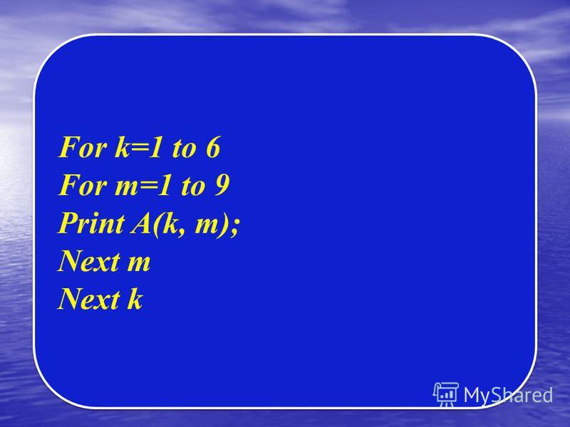 For k=1 to 6 For m=1 to 9 Print A(k, m); Next m Next k For k=1 to 6 For m=1 to 9 Print A(k, m); Next m Next k