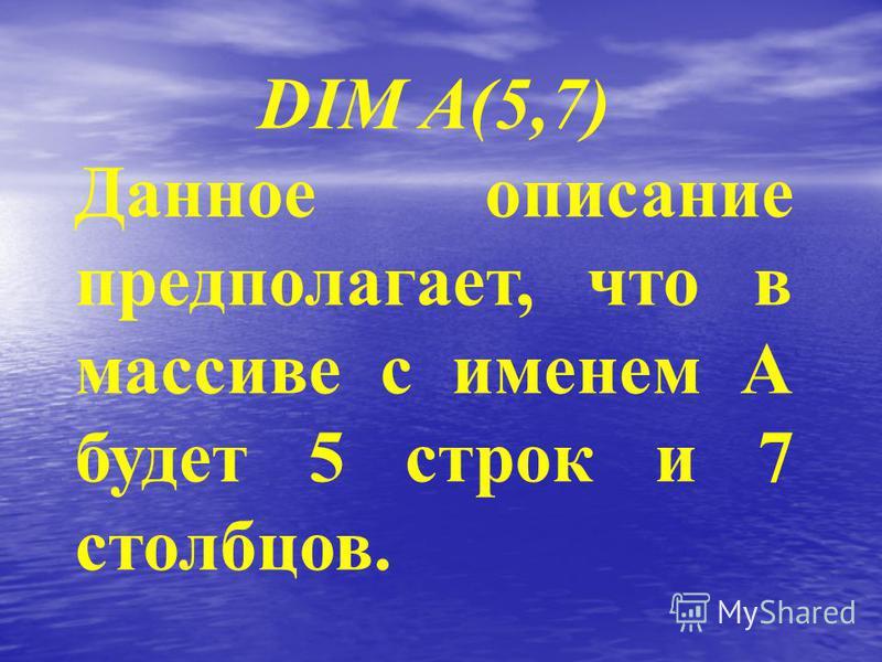 DIM A(5,7) Данное описание предполагает, что в массиве с именем А будет 5 строк и 7 столбцов.