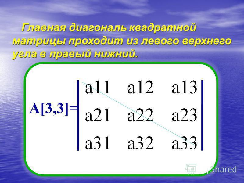 Главная диагональ квадратной матрицы проходит из левого верхнего угла в правый нижний. А[3,3]=