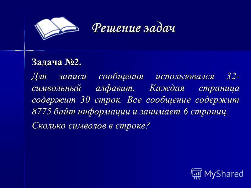 Решение задач Задача 2. Для записи сообщения использовался 32- символьный алфавит. Каждая страница содержит 30 строк. Все сообщение содержит 8775 байт информации и занимает 6 страниц. Сколько символов в строке?