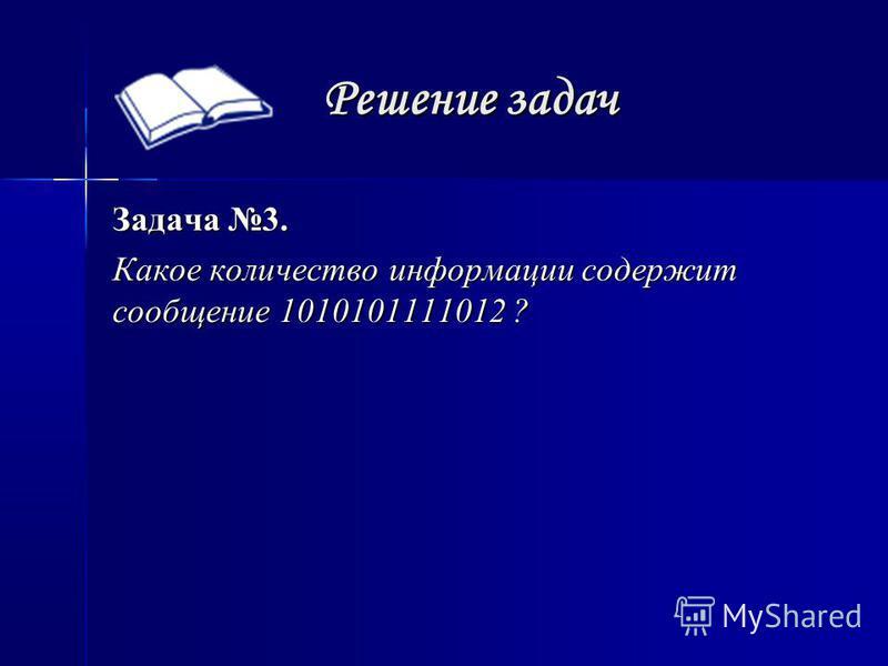 Решение задач Задача 3. Какое количество информации содержит сообщение 1010101111012 ?