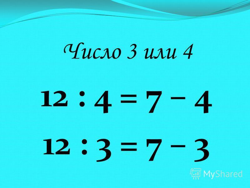 Число 3 или 4 12 : 4 = 7 – 4 12 : 3 = 7 – 3