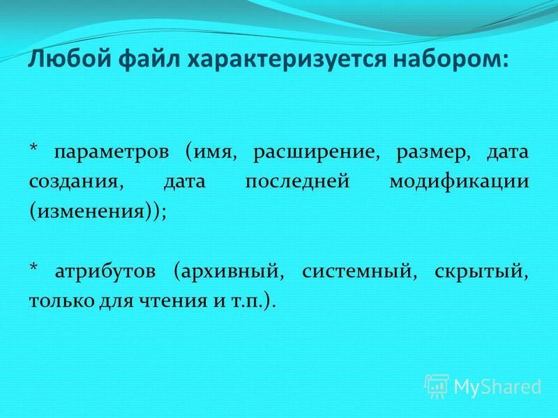 * параметров (имя, расширение, размер, дата создания, дата последней модификации (изменения)); * атрибутов (архивный, системный, скрытый, только для чтения и т.п.). Любой файл характеризуется набором:
