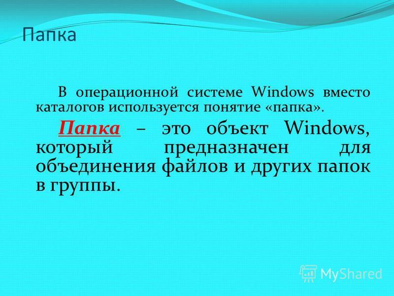 В операционной системе Windows вместо каталогов используется понятие «папка». Папка – это объект Windows, который предназначен для объединения файлов и других папок в группы. Папка