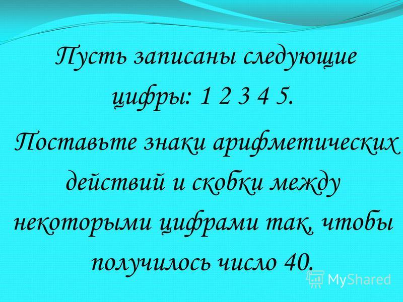 Пусть записаны следующие цифры: 1 2 3 4 5. Поставьте знаки арифметических действий и скобки между некоторыми цифрами так, чтобы получилось число 40.