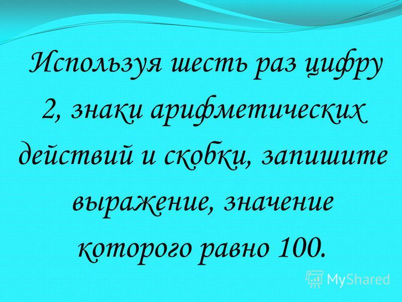 Используя шесть раз цифру 2, знаки арифметических действий и скобки, запишите выражение, значение которого равно 100.