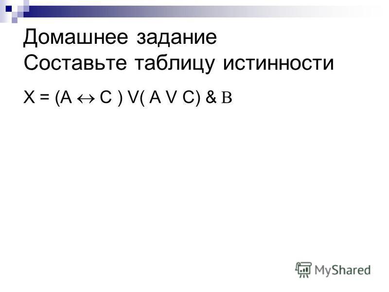Домашнее задание Составьте таблицу истинности X = (A С ) V( A V C) & B