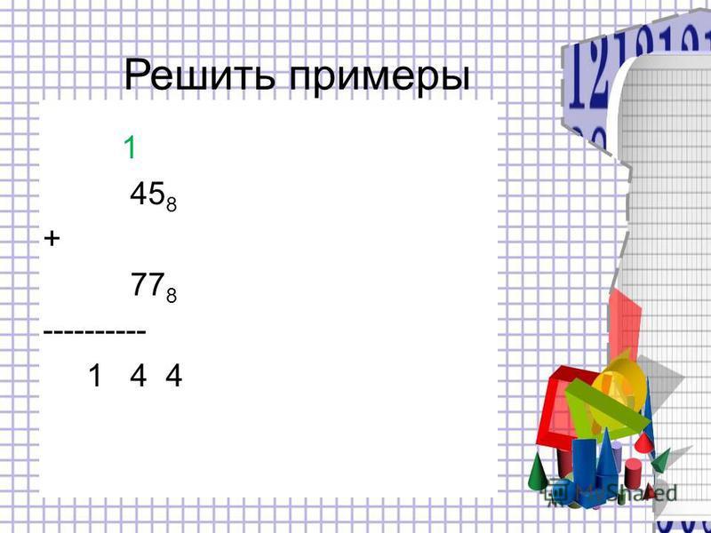 1 45 8 + 77 8 ---------- 1 4 4 Решить примеры