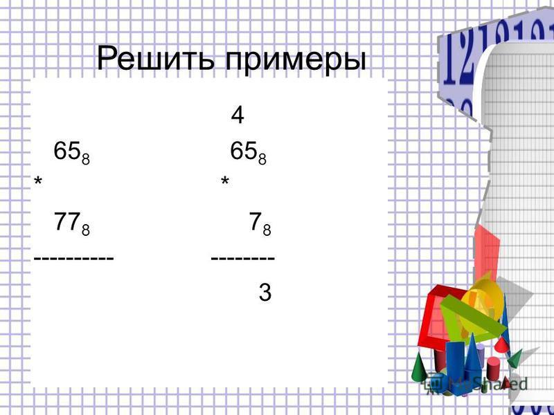 4 65 8 65 8 * 77 8 7 8 ---------- -------- 3 Решить примеры