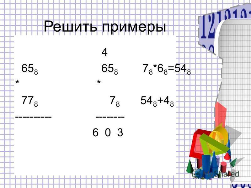 4 65 8 65 8 7 8 *6 8 =54 8 * 77 8 7 8 54 8 +4 8 ---------- -------- 6 0 3 Решить примеры