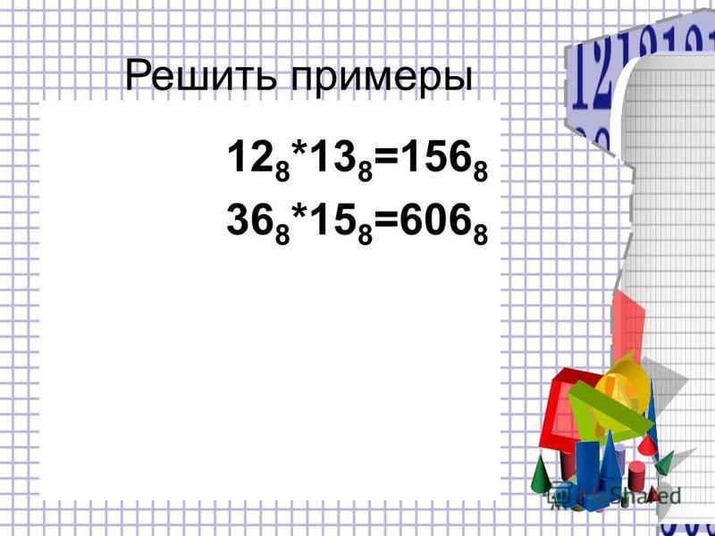 12 8 *13 8 =156 8 36 8 *15 8 =606 8 Решить примеры