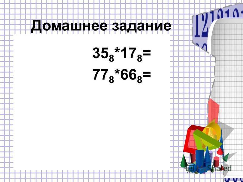 35 8 *17 8 = 77 8 *66 8 = Домашнее задание