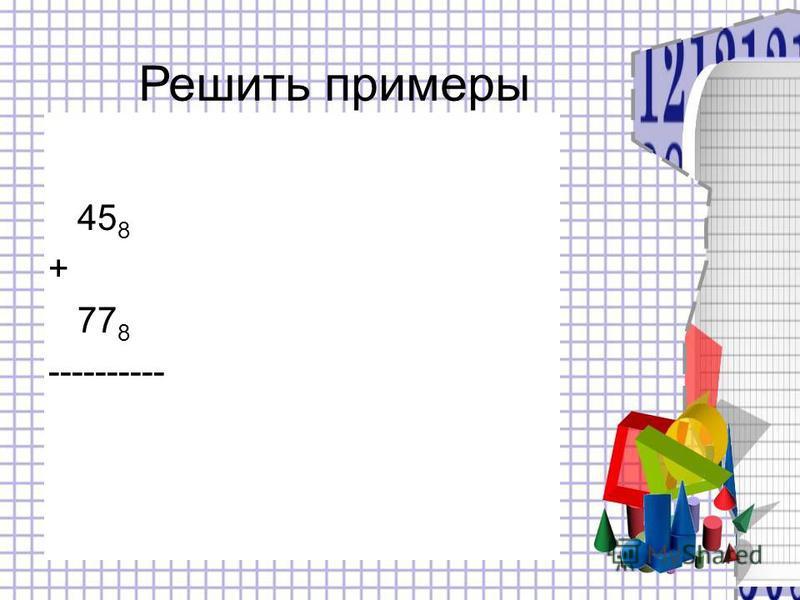 45 8 + 77 8 ---------- Решить примеры