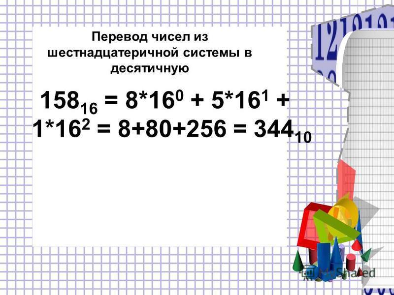 158 16 = 8*16 0 + 5*16 1 + 1*16 2 = 8+80+256 = 344 10