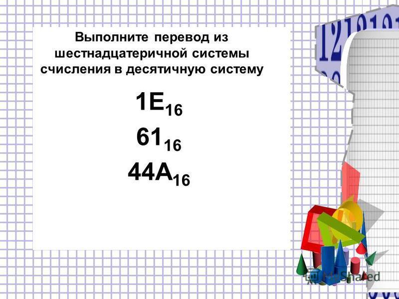 Выполните перевод из шестнадцатеричной системы счисления в десятичную систему 1E 16 61 16 44A 16