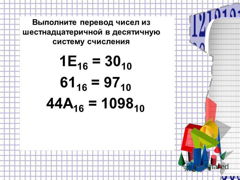 Выполните перевод чисел из шестнадцатеричной в десятичную систему счисления 1E 16 = 30 10 61 16 = 97 10 44A 16 = 1098 10