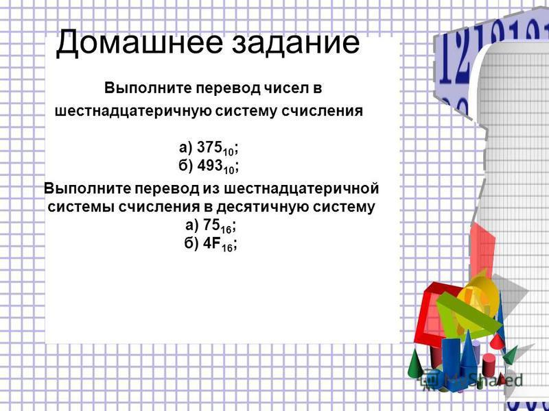 Домашнее задание Выполните перевод чисел в шестнадцатеричную систему счисления а) 375 10 ; б) 493 10 ; Выполните перевод из шестнадцатеричной системы счисления в десятичную систему а) 75 16 ; б) 4F 16 ;