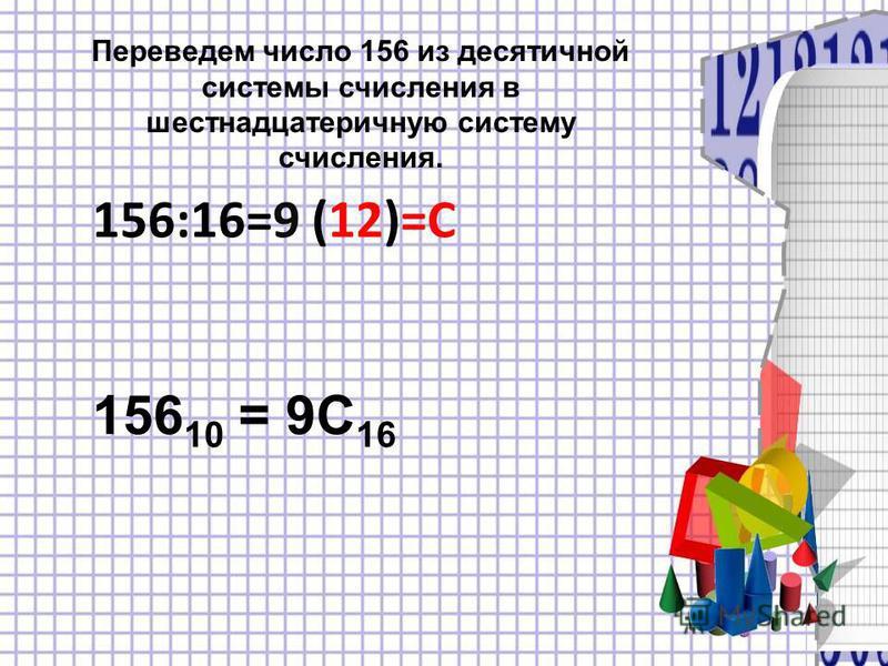 Переведем число 156 из десятичной системы счисления в шестнадцатеричную систему счисления. 156:16=9 (12)=С 156 10 = 9С 16
