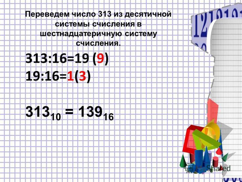 Переведем число 313 из десятичной системы счисления в шестнадцатеричную систему счисления. 313:16=19 (9) 19:16=1(3) 313 10 = 139 16