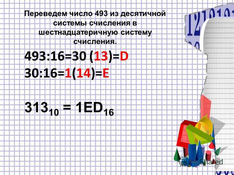 Переведем число 493 из десятичной системы счисления в шестнадцатеричную систему счисления. 493:16=30 (13)=D 30:16=1(14)=E 313 10 = 1ED 16