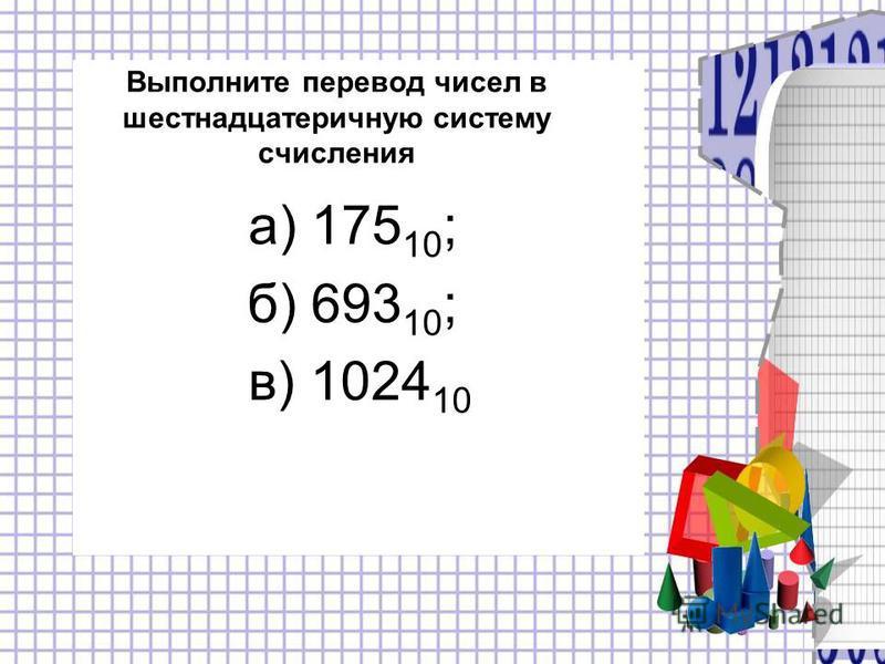 Выполните перевод чисел в шестнадцатеричную систему счисления а) 175 10 ; б) 693 10 ; в) 1024 10
