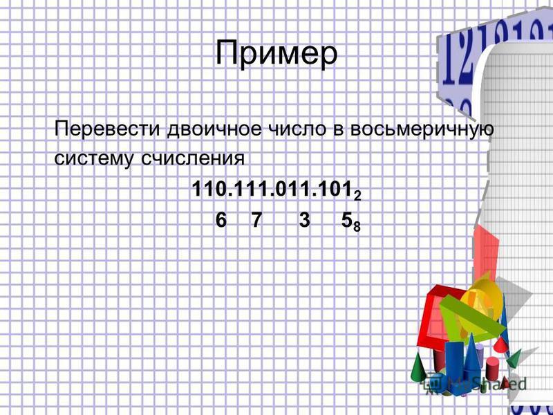 Пример Перевести двоичное число в восьмеричную систему счисления 110.111.011.101 2 6 7 3 5 8