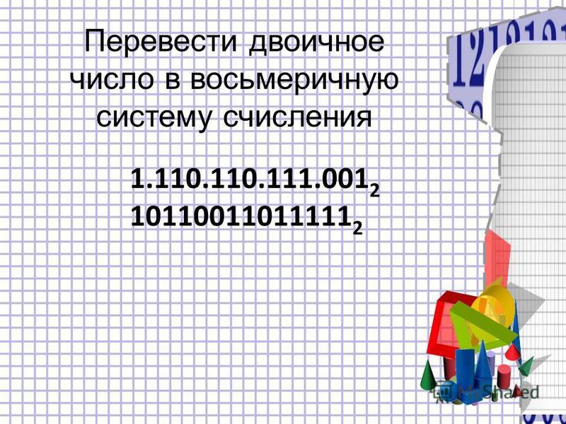 1.110.110.111.001 2 10110011011111 2 Перевести двоичное число в восьмеричную систему счисления