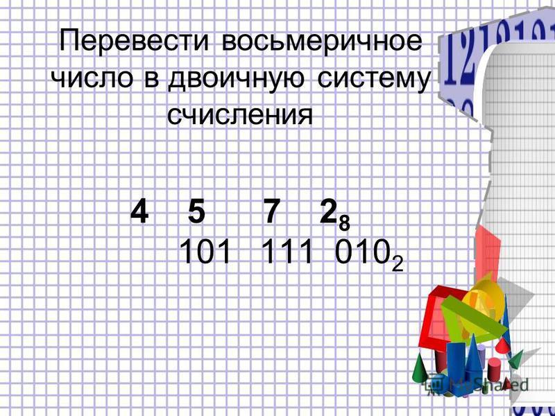 4 5 7 2 8 101 111 010 2 Перевести восьмеричное число в двоичную систему счисления