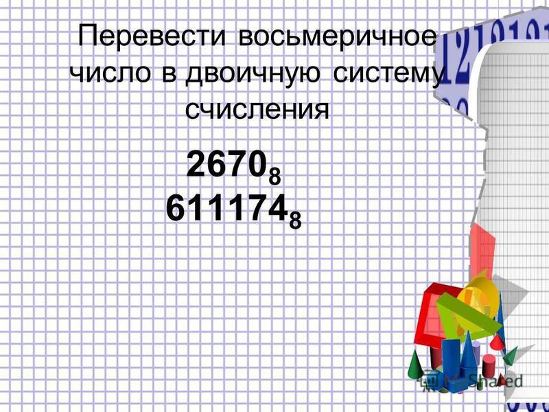 2670 8 611174 8 Перевести восьмеричное число в двоичную систему счисления