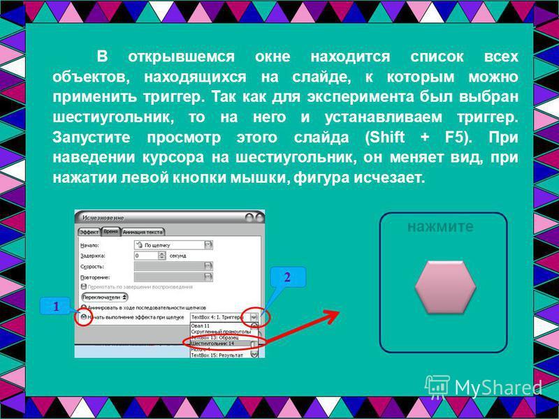 В открывшемся окне находится список всех объектов, находящихся на слайде, к которым можно применить триггер. Так как для эксперимента был выбран шестиугольник, то на него и устанавливаем триггер. Запустите просмотр этого слайда (Shift + F5). При наве
