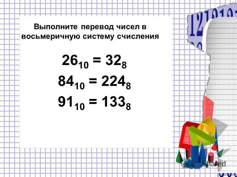 Выполните перевод чисел в восьмеричную систему счисления 26 10 = 32 8 84 10 = 224 8 91 10 = 133 8