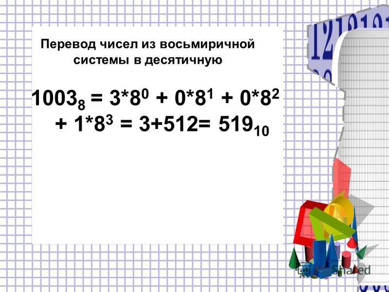 Перевод чисел из восьмеричной системы в десятичную 1003 8 = 3*8 0 + 0*8 1 + 0*8 2 + 1*8 3 = 3+512= 519 10