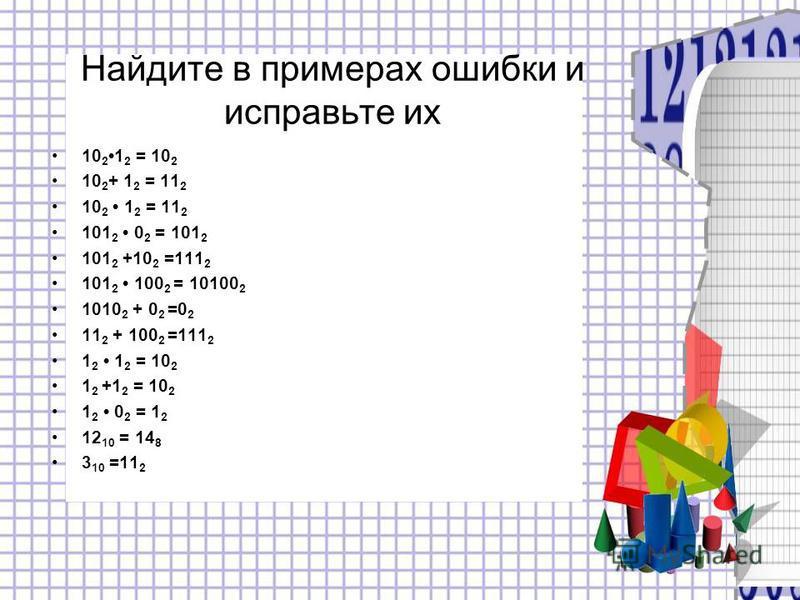 Найдите в примерах ошибки и исправьте их 10 2 1 2 = 10 2 10 2 + 1 2 = 11 2 10 2 1 2 = 11 2 101 2 0 2 = 101 2 101 2 +10 2 =111 2 101 2 100 2 = 10100 2 1010 2 + 0 2 =0 2 11 2 + 100 2 =111 2 1 2 1 2 = 10 2 1 2 +1 2 = 10 2 1 2 0 2 = 1 2 12 10 = 14 8 3 10