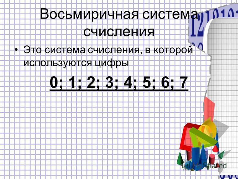 Восьмиричная система счисления Это система счисления, в которой используются цифры 0; 1; 2; 3; 4; 5; 6; 7