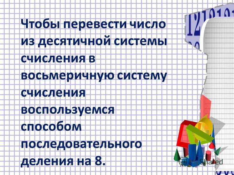 Чтобы перевести число из десятичной системы счисления в восьмеричную систему счисления воспользуемся способом последовательного деления на 8.