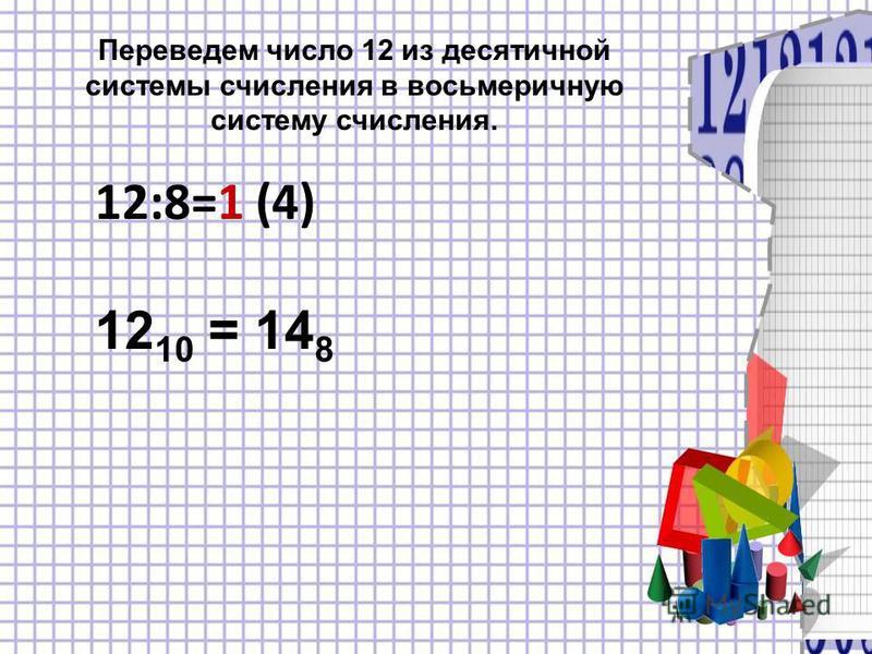 Переведем число 12 из десятичной системы счисления в восьмеричную систему счисления. 12:8=1 (4) 12 10 = 14 8