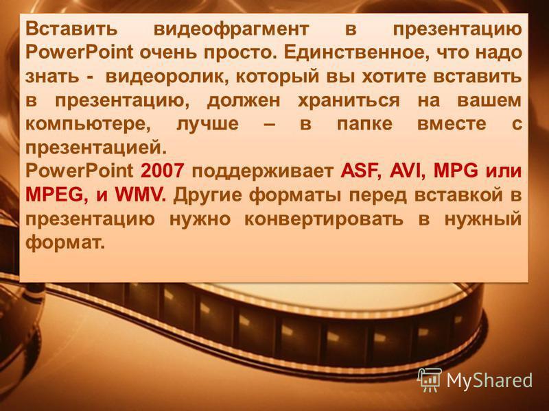 Вставить видеофрагмент в презентацию PowerPoint очень просто. Единственное, что надо знать - видеоролик, который вы хотите вставить в презентацию, должен храниться на вашем компьютере, лучше – в папке вместе с презентацией. PowerPoint 2007 поддержива