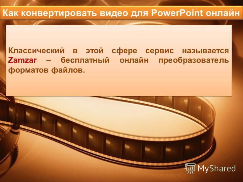 Классический в этой сфере сервис называется Zamzar – бесплатный онлайн преобразователь форматов файлов. Классический в этой сфере сервис называется Zamzar – бесплатный онлайн преобразователь форматов файлов. Как конвертировать видео для PowerPoint он