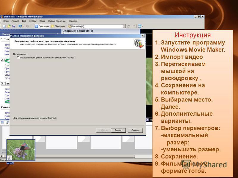 Инструкция 1. Запустите программу Windows Movie Maker. 2. Импорт видео 3. Перетаскиваем мышкой на раскадровку. 4. Сохранение на компьютере. 5. Выбираем место. Далее. 6. Дополнительные варианты. 7. Выбор параметров: -максимальный размер; -уменьшить ра