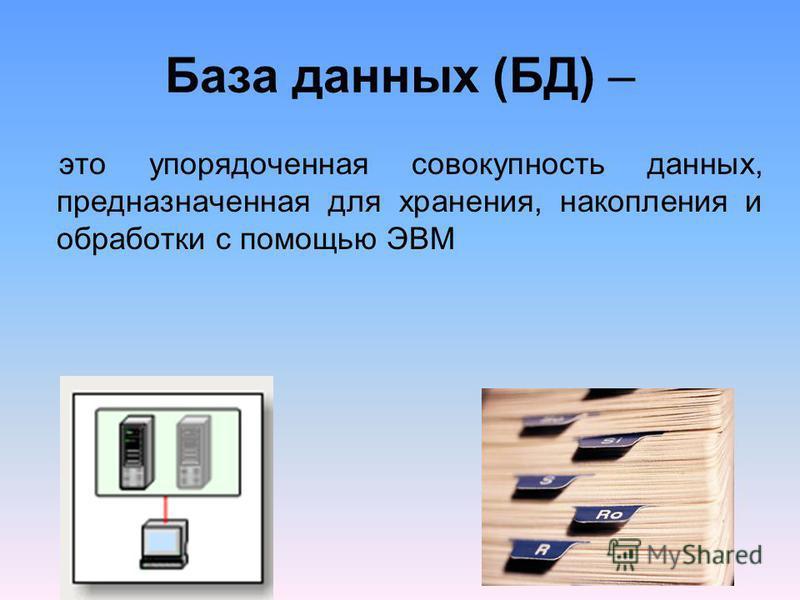 База данных (БД) – это упорядоченная совокупность данных, предназначенная для хранения, накопления и обработки с помощью ЭВМ