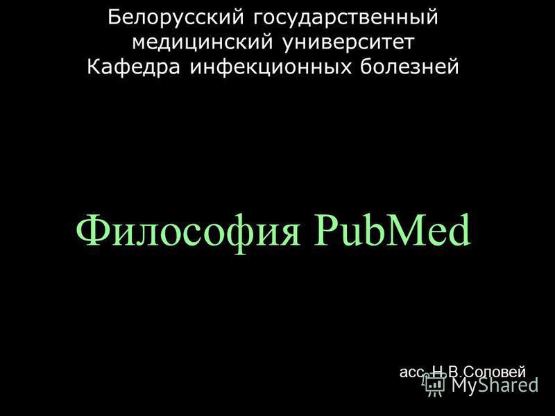Философия PubMed Белорусский государственный медицинский университет Кафедра инфекционных болезней асс. Н.В.Соловей