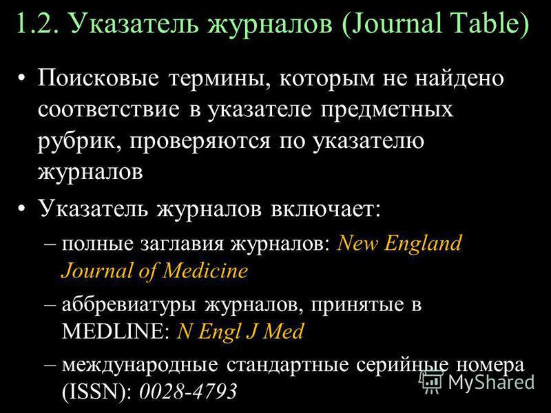 1.2. Указатель журналов (Journal Table) Поисковые термины, которым не найдено соответствие в указателе предметных рубрик, проверяются по указателю журналов Указатель журналов включает: –полные заглавия журналов: New England Journal of Medicine –аббре